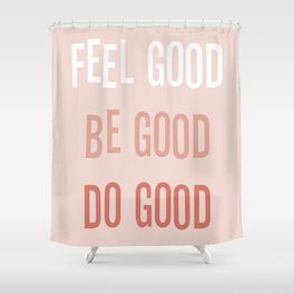 Feel good Be good Do good Shower Curtain