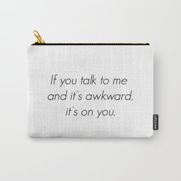 If you talk to me and it's awkward, it's on you. Carry-All Pouch