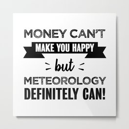 Meteorology makes you happy Funny Gift Metal Print