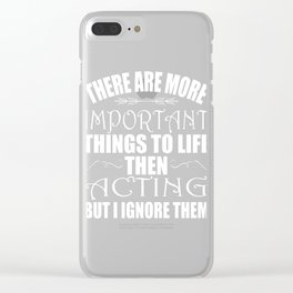 """""""There Are More Important Things To Life Then Acting But I Ignore Them"""" tee design for everyone!  Clear iPhone Case"""
