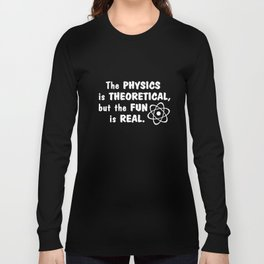 The Physics Is Theoretical Fun Is Real Funny Geek Nerd Science Math T-Shirts Long Sleeve T-shirt