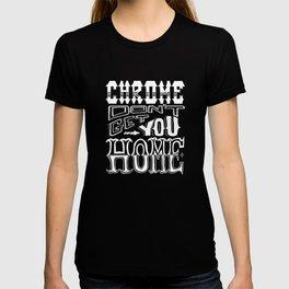 Chrome Don't Get You Home  T-shirt