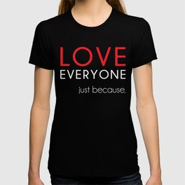 Love Everyone...Just Because T-shirt