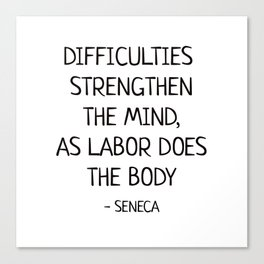 DIFFICULTIES STRENGTHEN THE MIND, AS LABOR DOES THE BODY - Seneca Stoic Quote Canvas Print