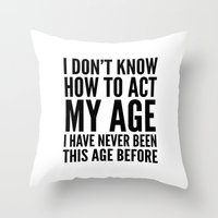 sayings Throw Pillows featuring I DON'T KNOW HOW TO ACT MY AGE I HAVE NEVER BEEN THIS AGE BEFORE by CreativeAngel