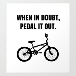 When in Doubt, Pedal it Out. Art Print