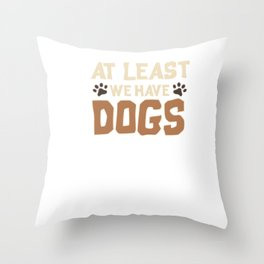Cute At Least We Have Dogs for Dog Owners Throw Pillow