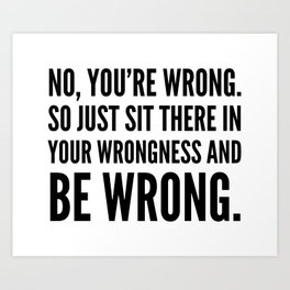 NO, YOU'RE WRONG. SO JUST SIT THERE IN YOUR WRONGNESS AND BE WRONG. Art Print
