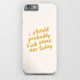 I SHOULD PROBABLY KICK SOME ASS TODAY iPhone Case