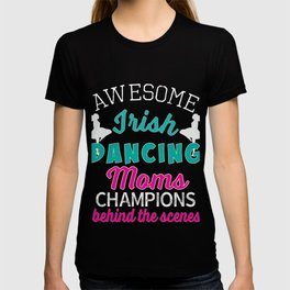 Awesome Irish Dancing Moms Appreciation Gift   The Behind the Scenes Champions T-shirt