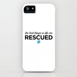 The Best Things in Life are Rescued iPhone Case