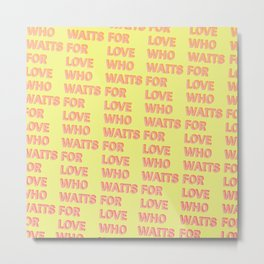 Who waits for Love - Typography Metal Print