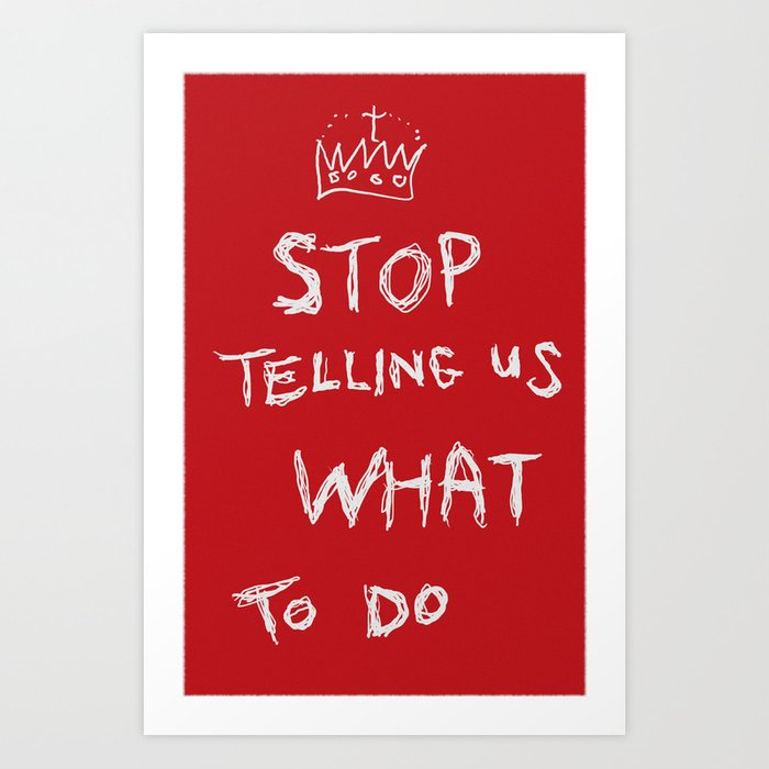 stop telling us what to do Art Print