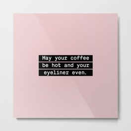 May your coffee be hot and your eyeliner even Metal Print