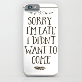 Sorry I'm Late I Didn't Want to Come iPhone Case