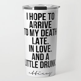 I Hope to Arrive to My Death Late. In Love. And A Little Drunk. -Atticus Travel Mug