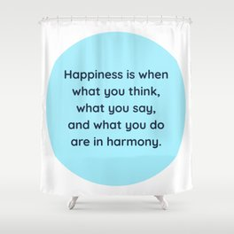 """""""Happiness is when what you think, what you say, and what you do are in harmony."""" Mahatma Gandhi Shower Curtain"""