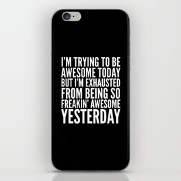 I'M TRYING TO BE AWESOME TODAY, BUT I'M EXHAUSTED FROM BEING SO FREAKIN' AWESOME YESTERDAY (B&W) iPhone Skin