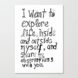 I want to explore life, inside and outside myself, and share my observations with you Canvas Print