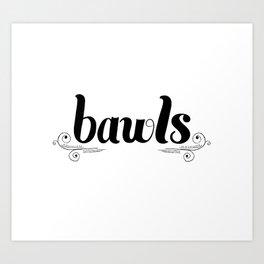 Bawls! Art Print