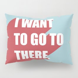 I want to go to there Pillow Sham