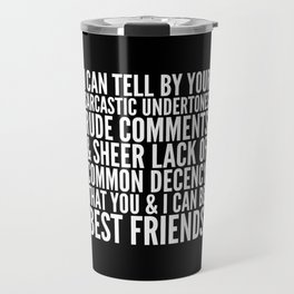 I CAN TELL BY YOUR SARCASTIC UNDERTONES, RUDE COMMENTS... CAN BE BEST FRIENDS (Black & White) Travel Mug