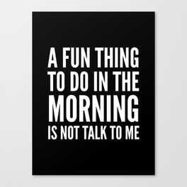 A Fun Thing To Do In The Morning Is Not Talk To Me (Black & White) Canvas Print