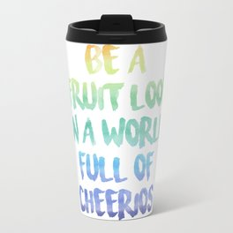 Be a fruit loop in a world full of Cheerios - Designs by IO ♡ Travel Mug