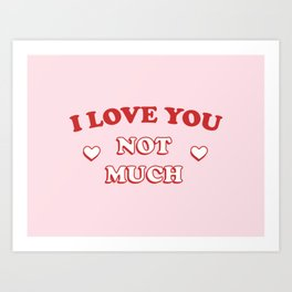 I Love You Not Much Art Print