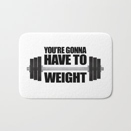 You're Gonna Have To Weight Bath Mat