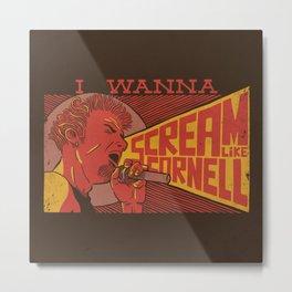 I Wanna Scream Like Cornell Metal Print