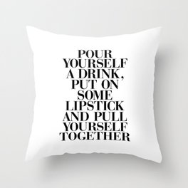 Pour Yourself a Drink, Put on Some Lipstick and Pull Yourself Together black-white home wall decor Throw Pillow
