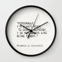 """""""Personally, I'm always ready to learn, although I do not always like being taught."""" Wall Clock"""