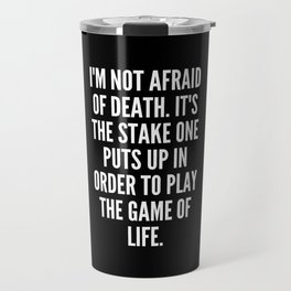 I m not afraid of death It s the stake one puts up in order to play the game of life Travel Mug