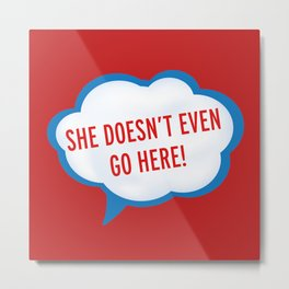 She Doesn't Even Go Here quote from the movie Mean Girls Metal Print