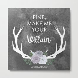 Make me your villain - The Darkling quote - Leigh Bardugo - Grey Metal Print