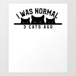 I Was Normal 3 Cats Ago Art Print