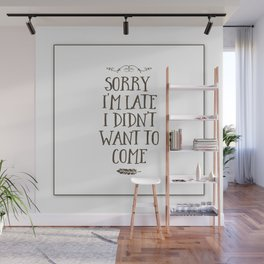 Sorry I'm Late I Didn't Want to Come Wall Mural