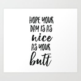 Hope your day is as nice as your butt Art Print