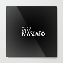 wake up and be PAWSOME Metal Print