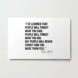 I've Learned that People Will Forget what You Said, People will Forget What You Did, but People Will Never Forget How You Made Them Feel. -Maya Angelou Metal Print