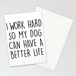 I WORK HARD SO MY DOG CAN HAVE A BETTER LIFE Stationery Cards