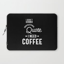 I Don't Need an Inspirational Quote. I Need Coffee Laptop Sleeve