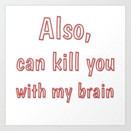 Also, can kill you with my brain Art Print
