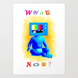 what now? Art Print