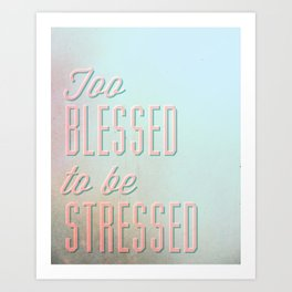 Too Blessed To Be Stressed - Quote Art Print