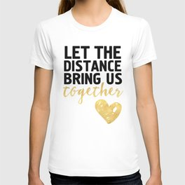 LET THE DISTANCE BRING US TOGETHER - love quote T-shirt