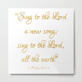 Sing to The Lord a new song; Sing to The Lord all the earth Bible quote Psalm 96:1 Metal Print