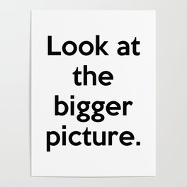 Look at the bigger picture. Poster