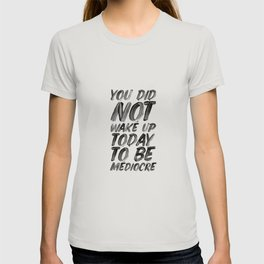 You Did Not Wake Up Today To Be Mediocre black and white typography poster for home decor bedroom T-shirt